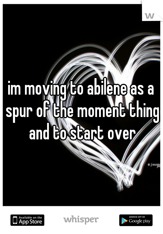 im moving to abilene as a spur of the moment thing and to start over