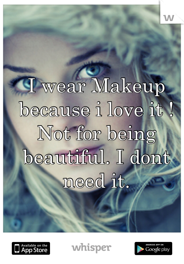 I wear Makeup because i love it ! Not for being beautiful. I dont need it.