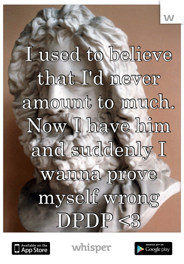 I used to believe that I'd never amount to much. Now I have him and suddenly I wanna prove myself wrong DPDP <3