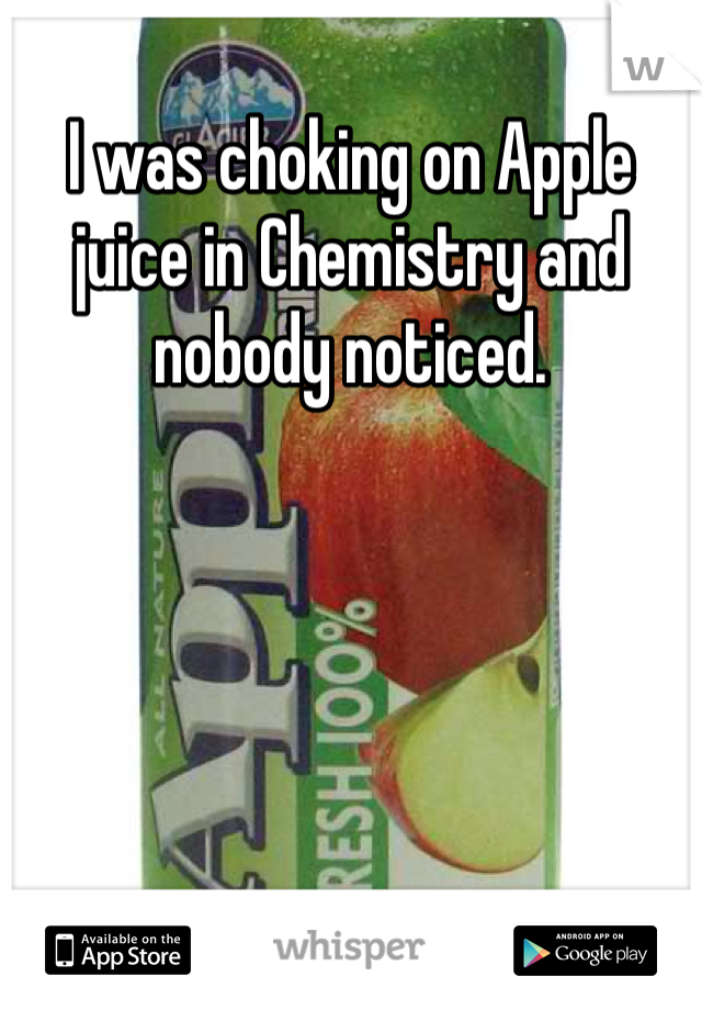 I was choking on Apple juice in Chemistry and nobody noticed.