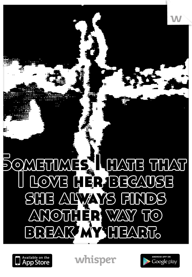 Sometimes I hate that I love her because she always finds another way to break my heart.