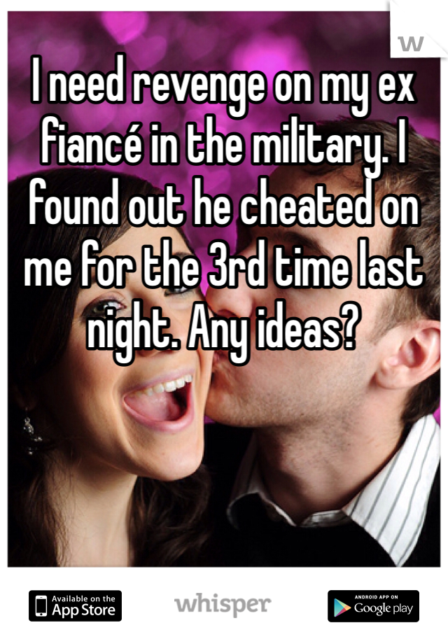 I need revenge on my ex fiancé in the military. I found out he cheated on me for the 3rd time last night. Any ideas?