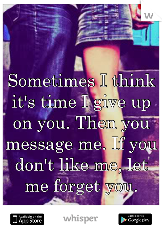 Sometimes I think it's time I give up on you. Then you message me. If you don't like me, let me forget you.
