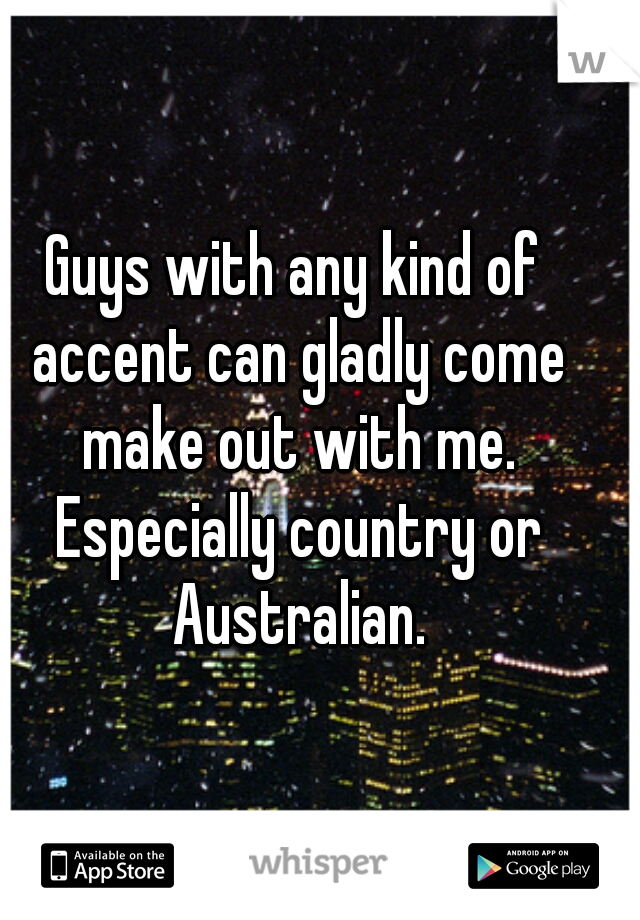 Guys with any kind of accent can gladly come make out with me. Especially country or Australian.