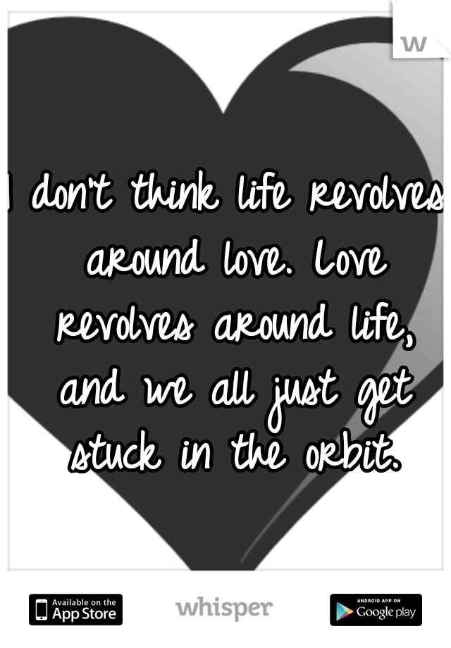 I don't think life revolves around love. Love revolves around life, and we all just get stuck in the orbit.