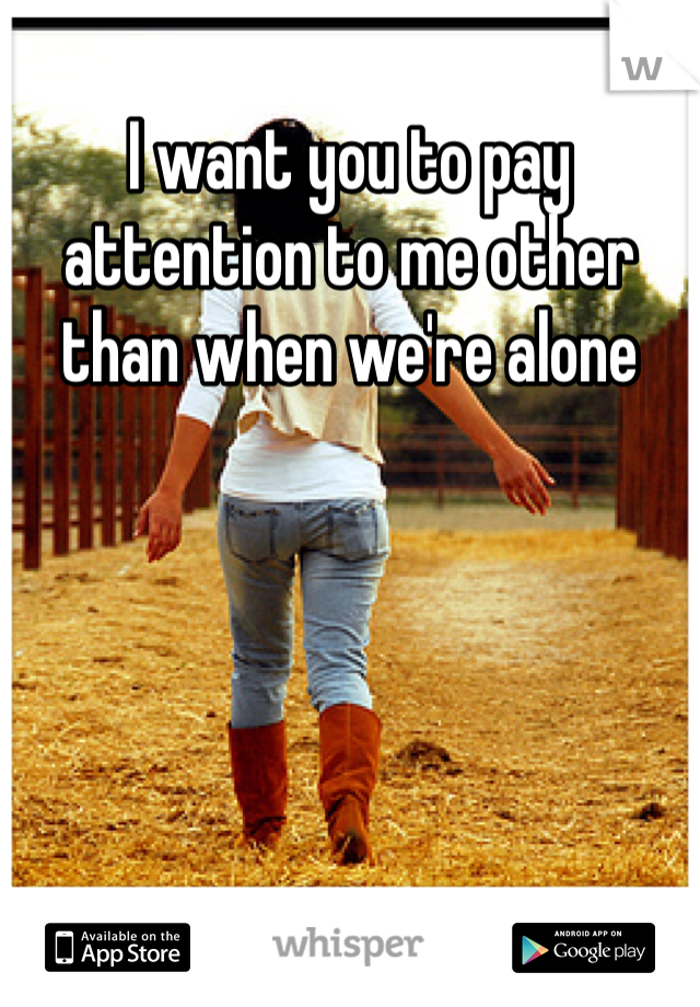 I want you to pay attention to me other than when we're alone