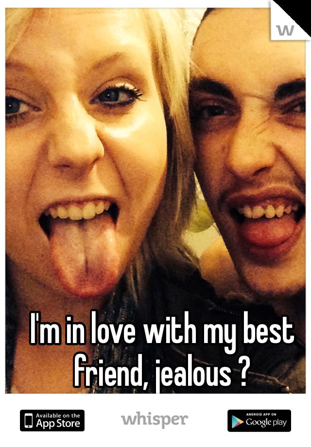 I'm in love with my best friend, jealous ?