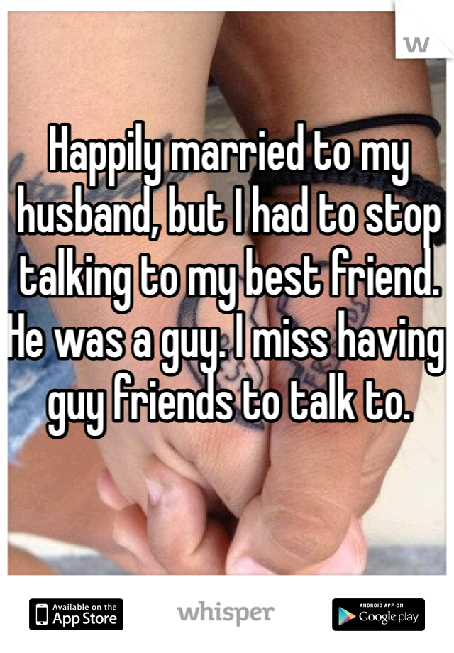 Happily married to my husband, but I had to stop talking to my best friend. He was a guy. I miss having guy friends to talk to.