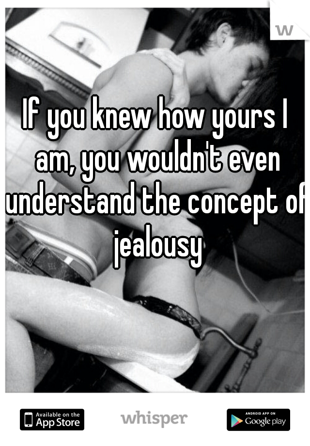 If you knew how yours I am, you wouldn't even understand the concept of jealousy