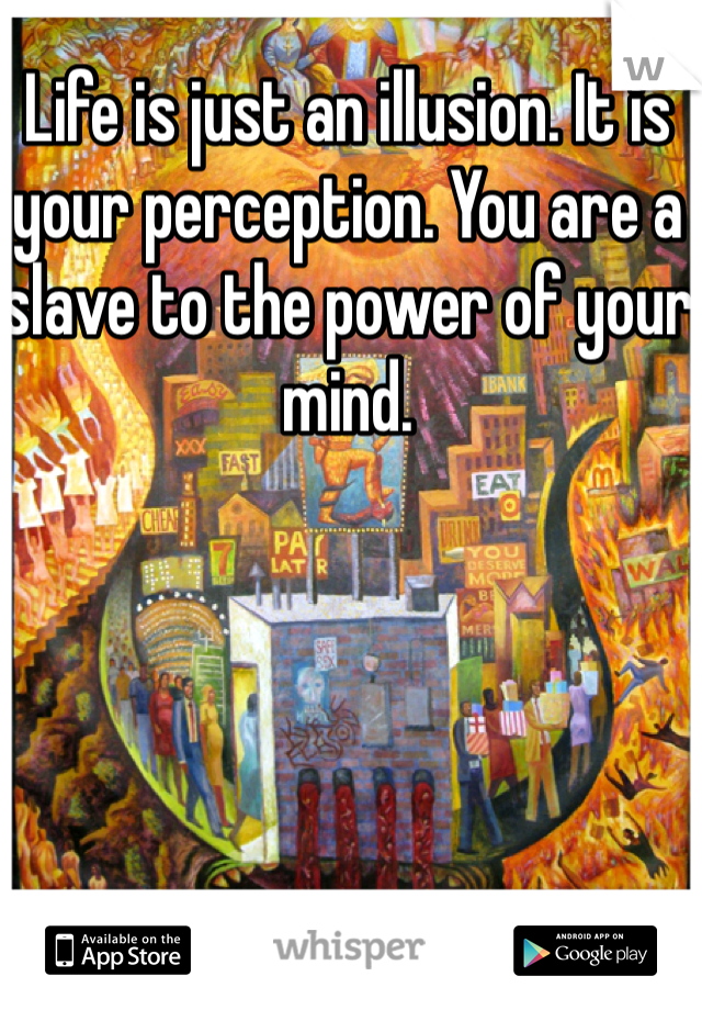 Life is just an illusion. It is your perception. You are a slave to the power of your mind.