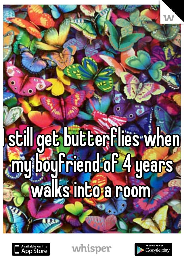 I still get butterflies when my boyfriend of 4 years walks into a room