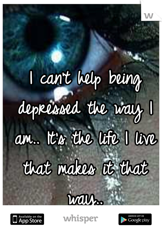 I can't help being depressed the way I am.. It's the life I live that makes it that way..