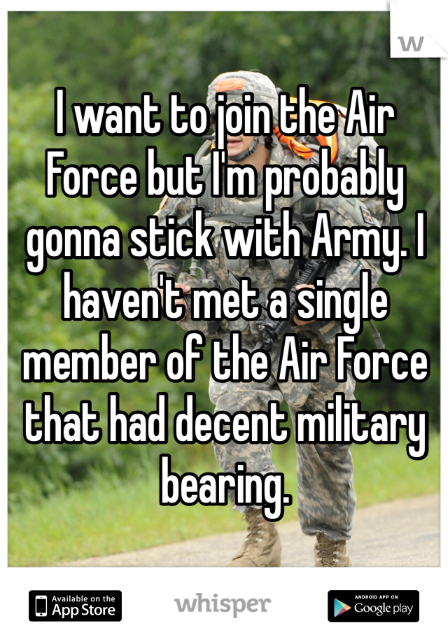 I want to join the Air Force but I'm probably gonna stick with Army. I haven't met a single member of the Air Force that had decent military bearing.