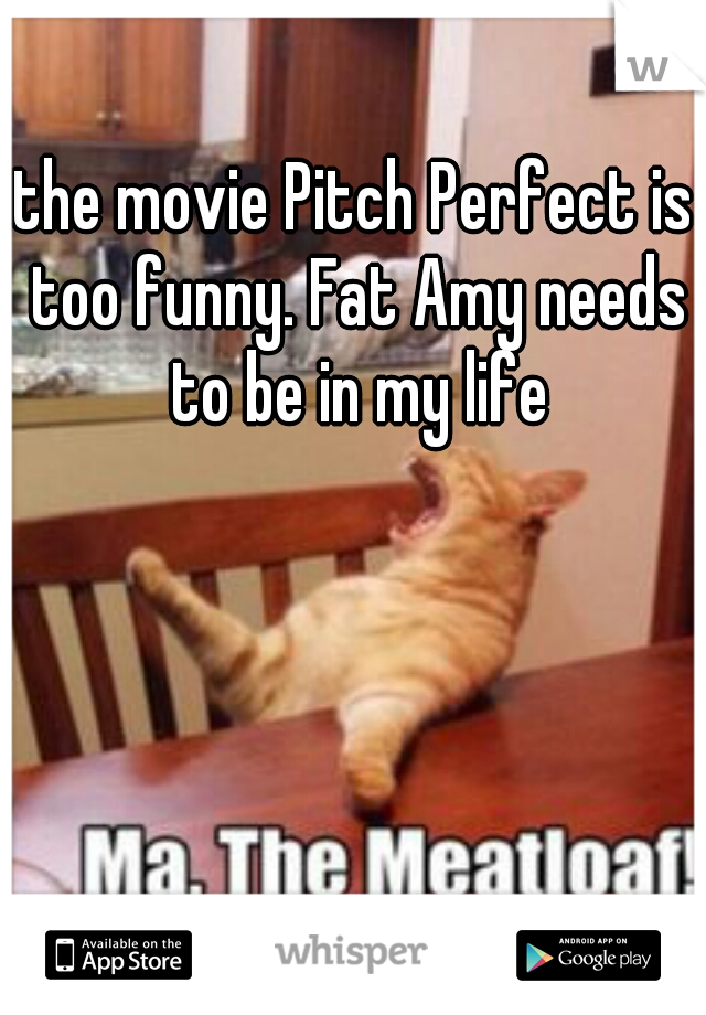 the movie Pitch Perfect is too funny. Fat Amy needs to be in my life