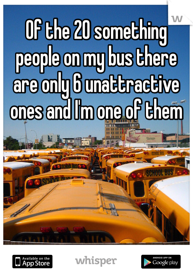 Of the 20 something people on my bus there are only 6 unattractive ones and I'm one of them