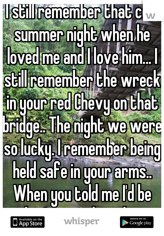 I still remember that cold summer night when he loved me and I love him... I still remember the wreck in your red Chevy on that bridge.. The night we were so lucky. I remember being held safe in your arms.. When you told me I'd be ok... I remember that.