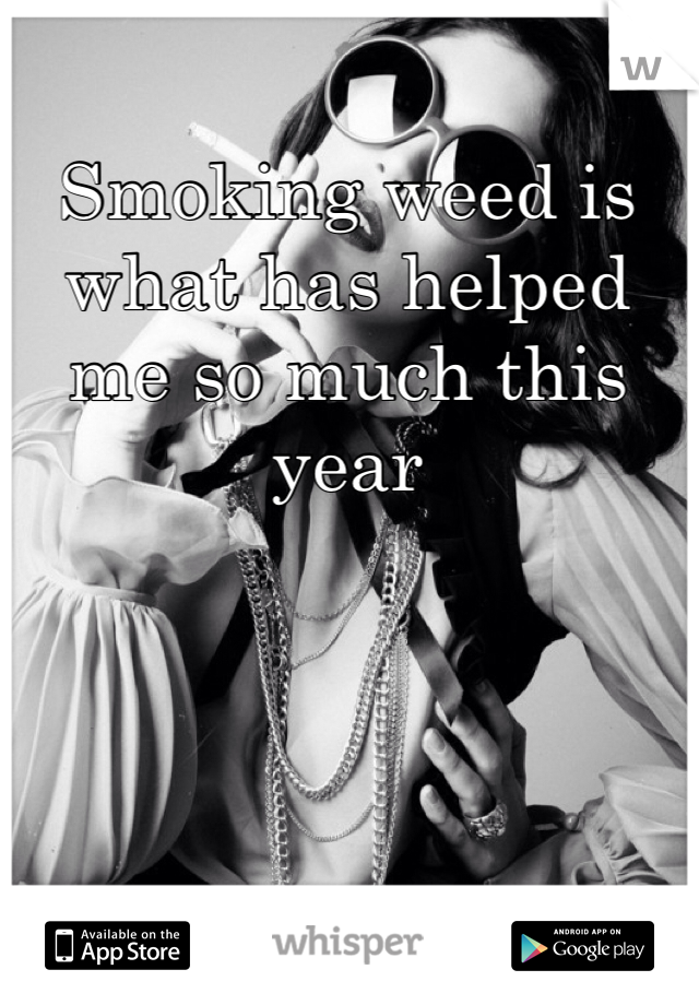 Smoking weed is what has helped me so much this year