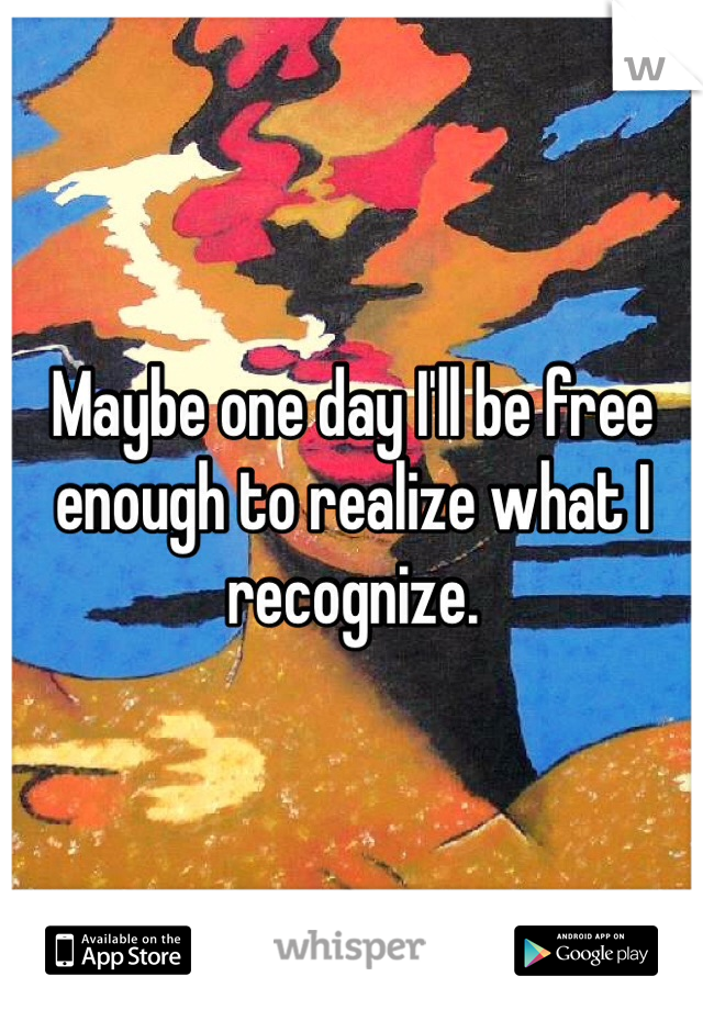 Maybe one day I'll be free enough to realize what I recognize.