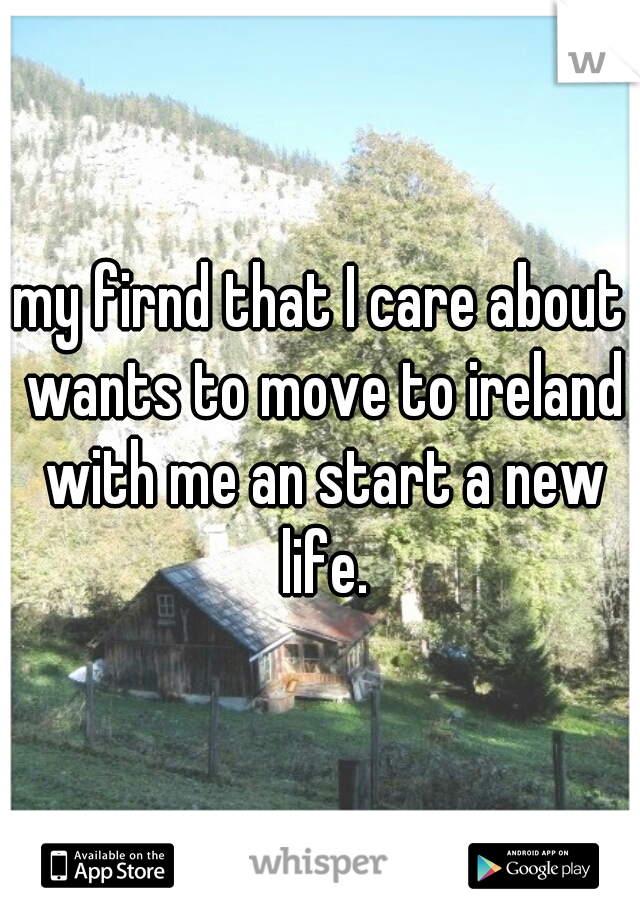 my firnd that I care about wants to move to ireland with me an start a new life.