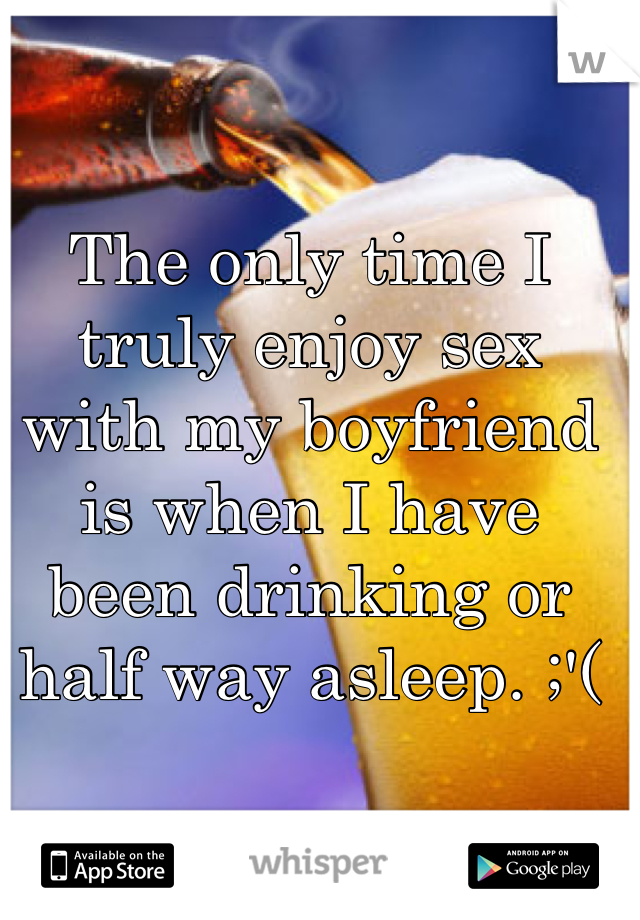 The only time I truly enjoy sex with my boyfriend is when I have been drinking or half way asleep. ;'(
