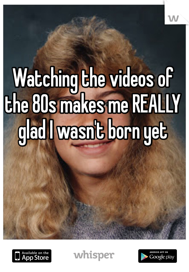 Watching the videos of the 80s makes me REALLY glad I wasn't born yet