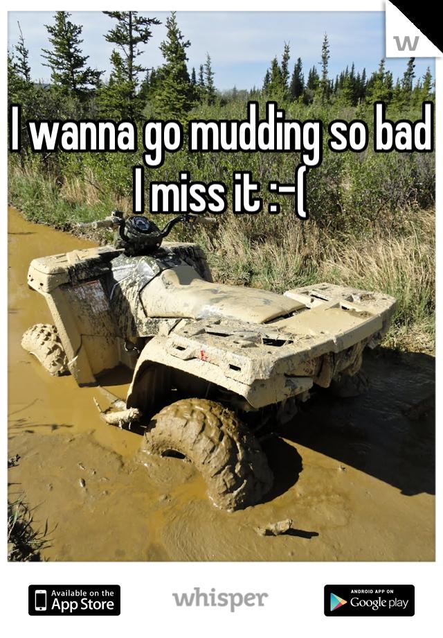 I wanna go mudding so bad I miss it :-(