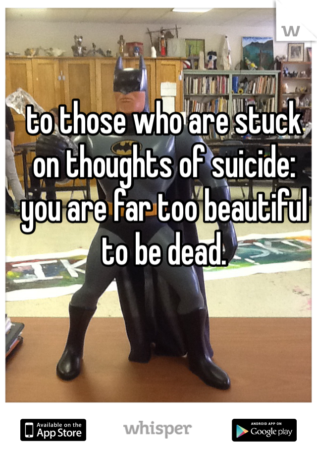 to those who are stuck on thoughts of suicide: you are far too beautiful to be dead.