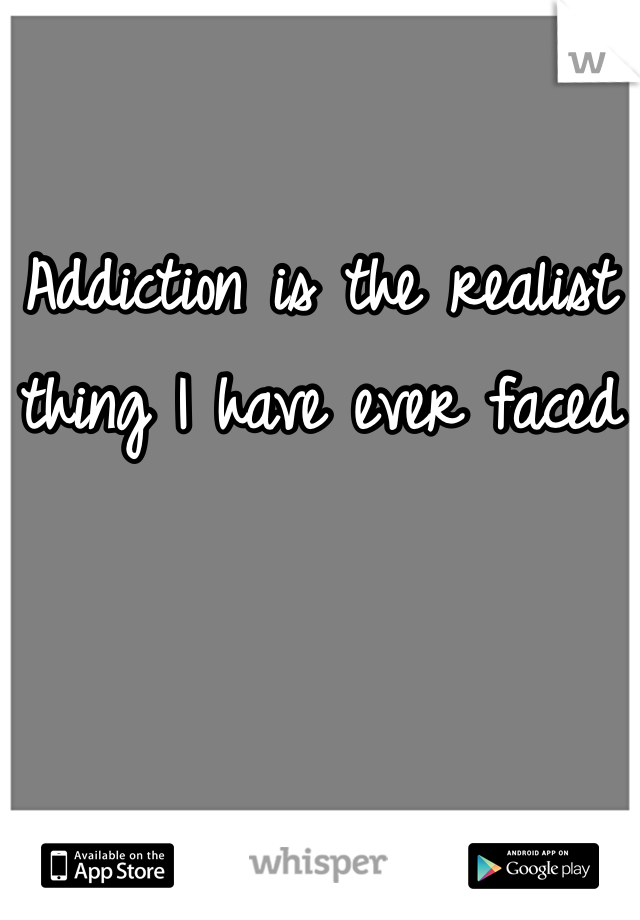 Addiction is the realist thing I have ever faced