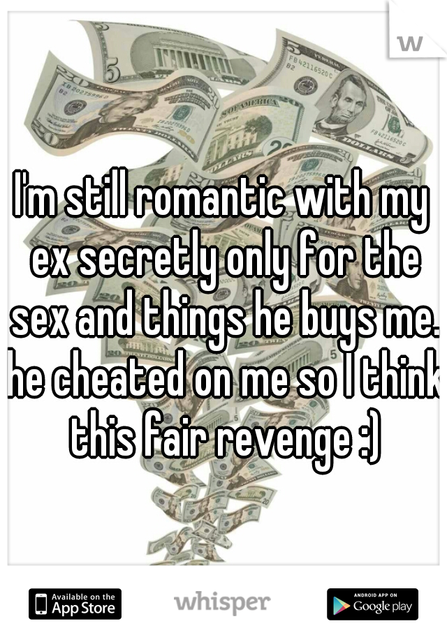 I'm still romantic with my ex secretly only for the sex and things he buys me. he cheated on me so I think this fair revenge :)