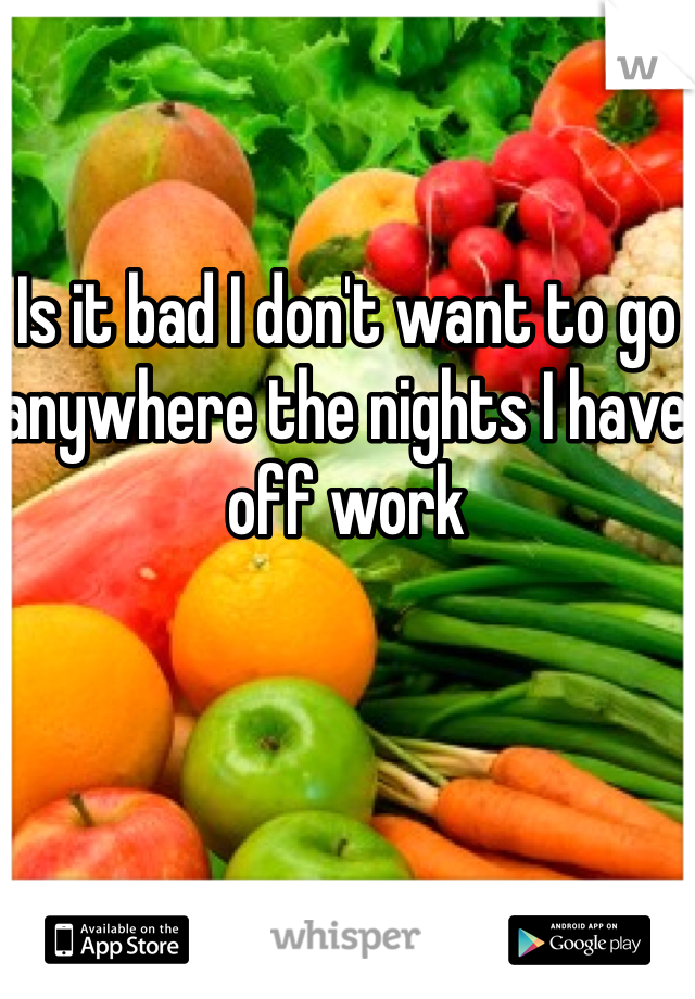 Is it bad I don't want to go anywhere the nights I have off work