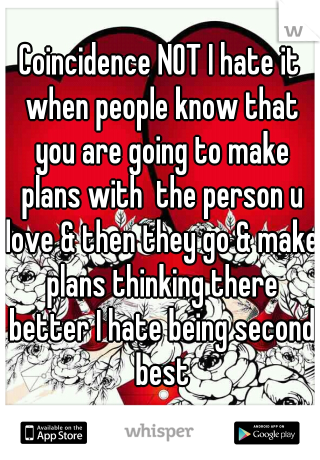Coincidence NOT I hate it when people know that you are going to make plans with  the person u love & then they go & make plans thinking there better I hate being second best