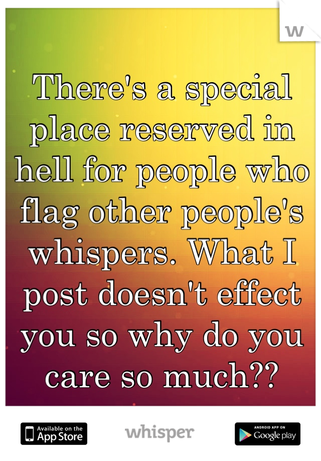 There's a special place reserved in hell for people who flag other people's whispers. What I post doesn't effect you so why do you care so much??
