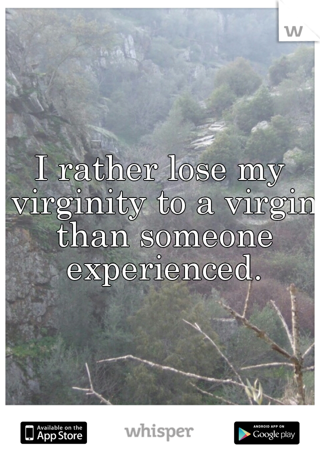 I rather lose my virginity to a virgin than someone experienced.