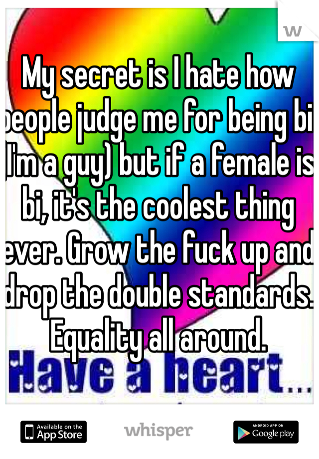 My secret is I hate how people judge me for being bi (I'm a guy) but if a female is bi, it's the coolest thing ever. Grow the fuck up and drop the double standards. Equality all around.