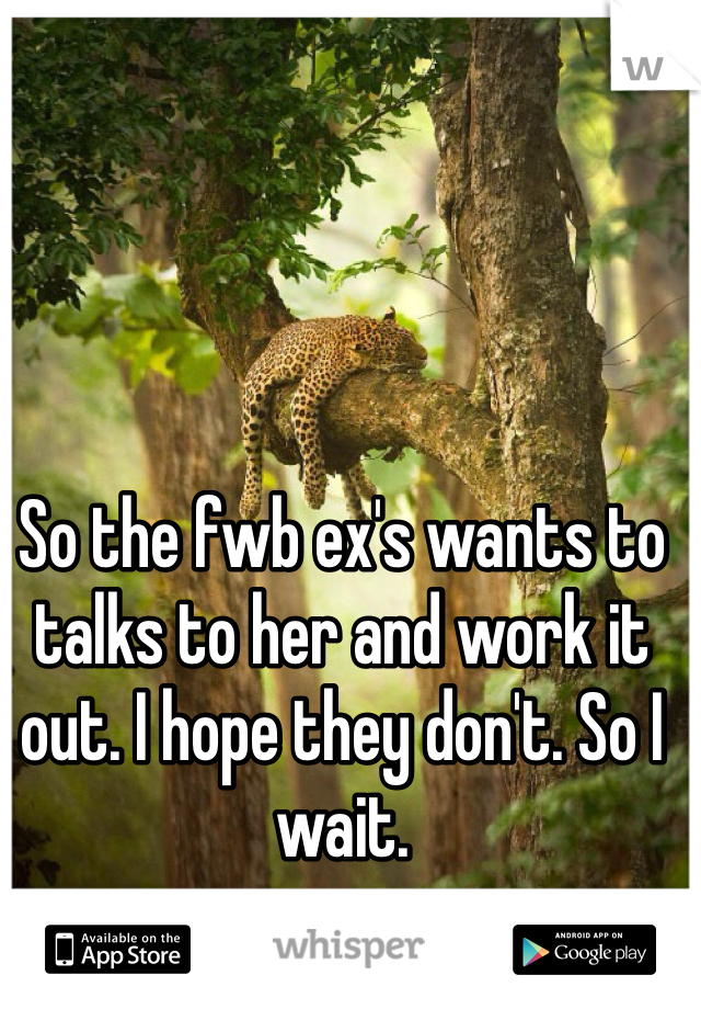 So the fwb ex's wants to talks to her and work it out. I hope they don't. So I wait.