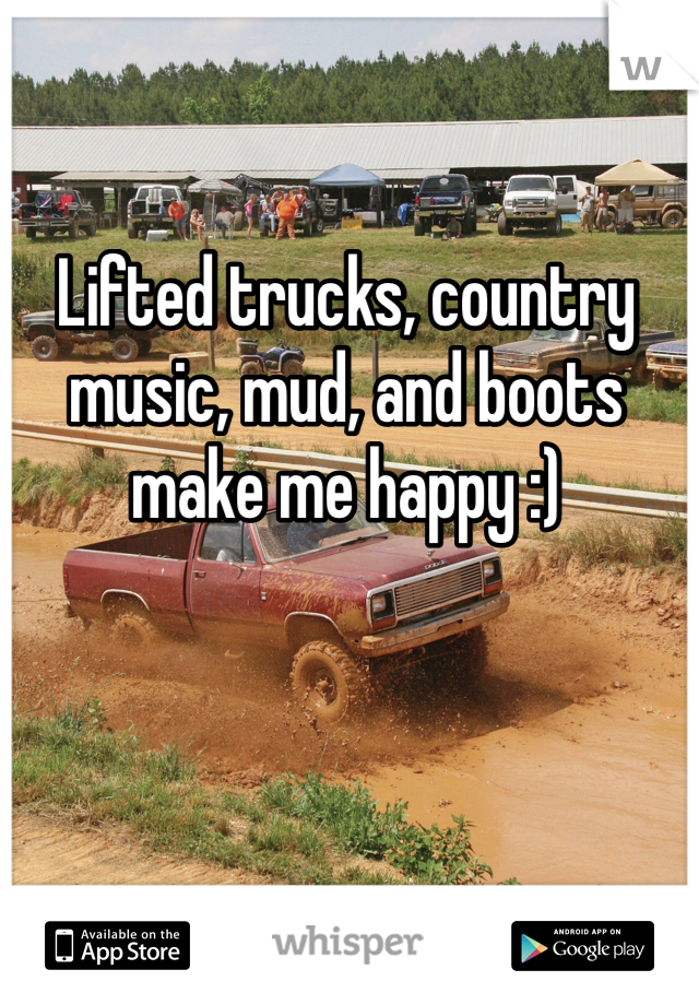 Lifted trucks, country music, mud, and boots make me happy :)