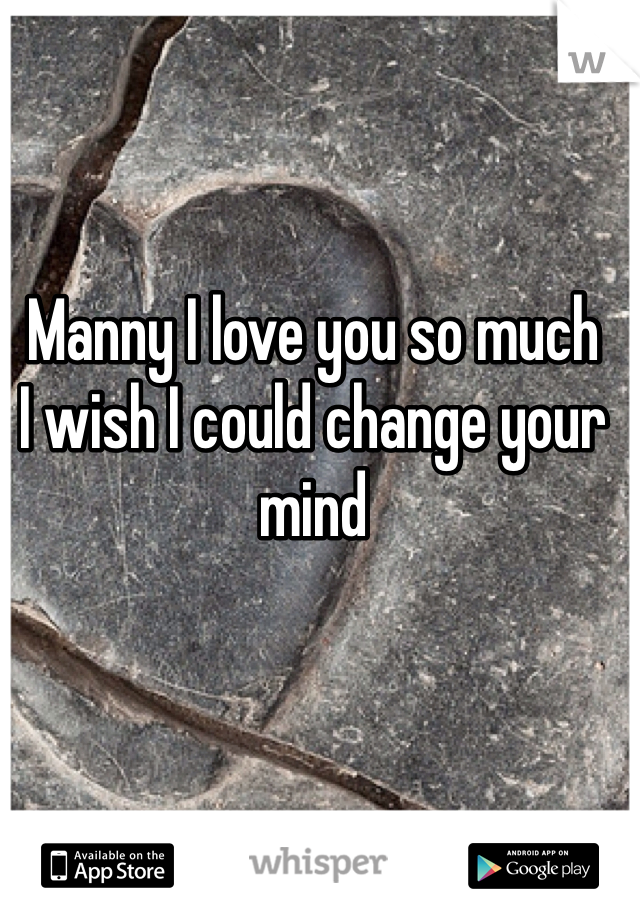 Manny I love you so much I wish I could change your mind