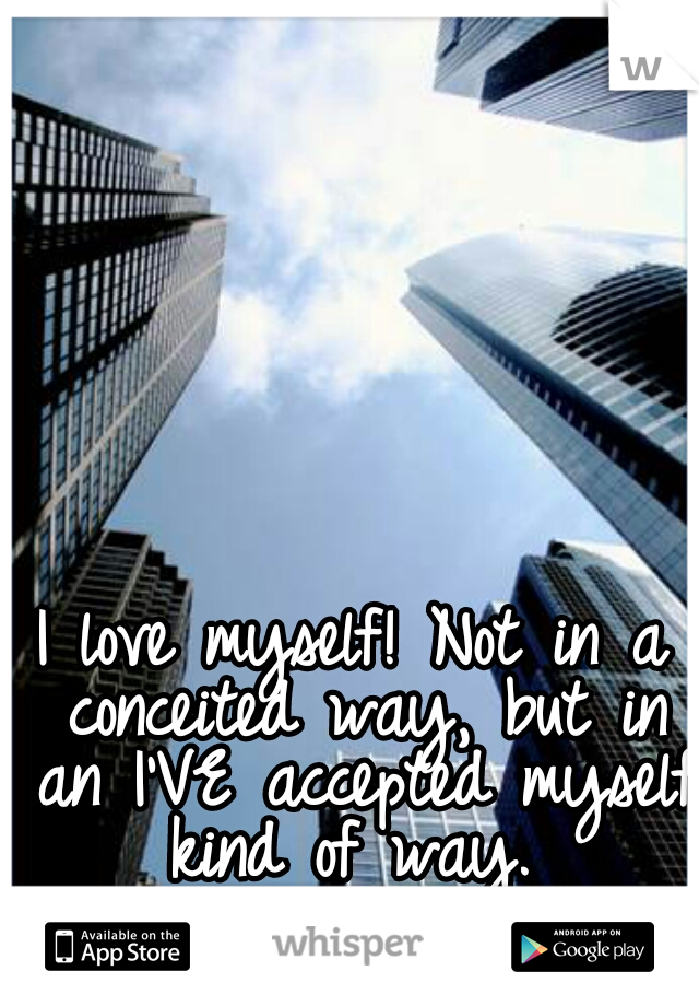 I love myself! Not in a conceited way, but in an I'VE accepted myself kind of way.