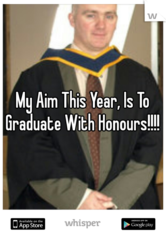 My Aim This Year, Is To Graduate With Honours!!!!