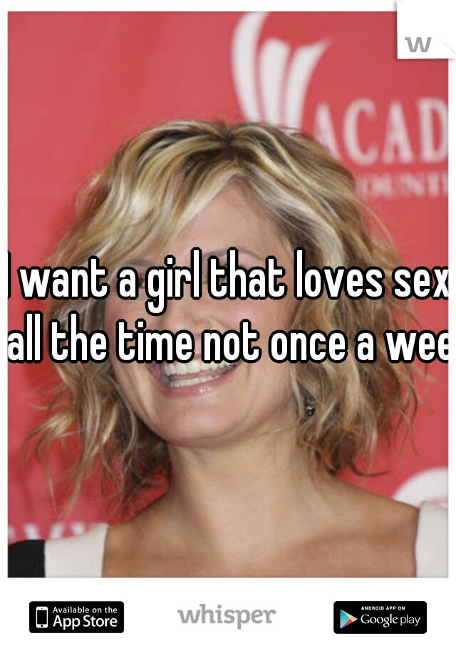 I want a girl that loves sex all the time not once a week