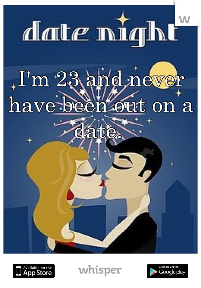 I'm 23 and never have been out on a date.