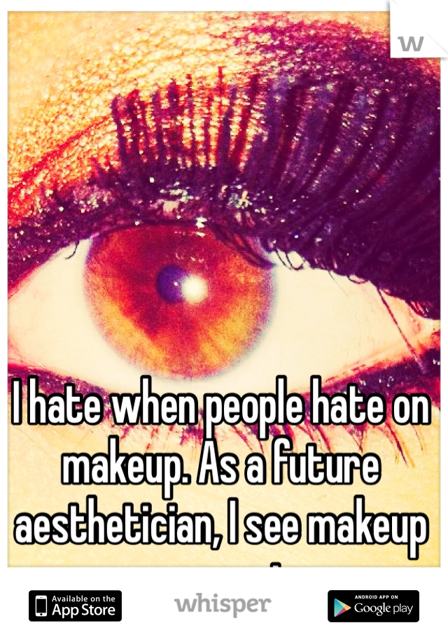 I hate when people hate on makeup. As a future aesthetician, I see makeup as an art.