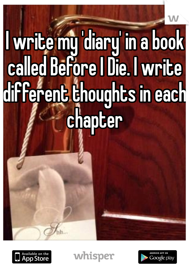 I write my 'diary' in a book called Before I Die. I write different thoughts in each chapter