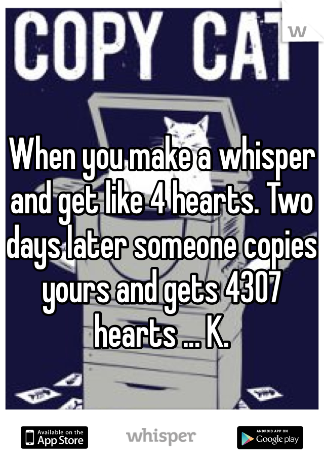 When you make a whisper and get like 4 hearts. Two days later someone copies yours and gets 4307 hearts ... K.