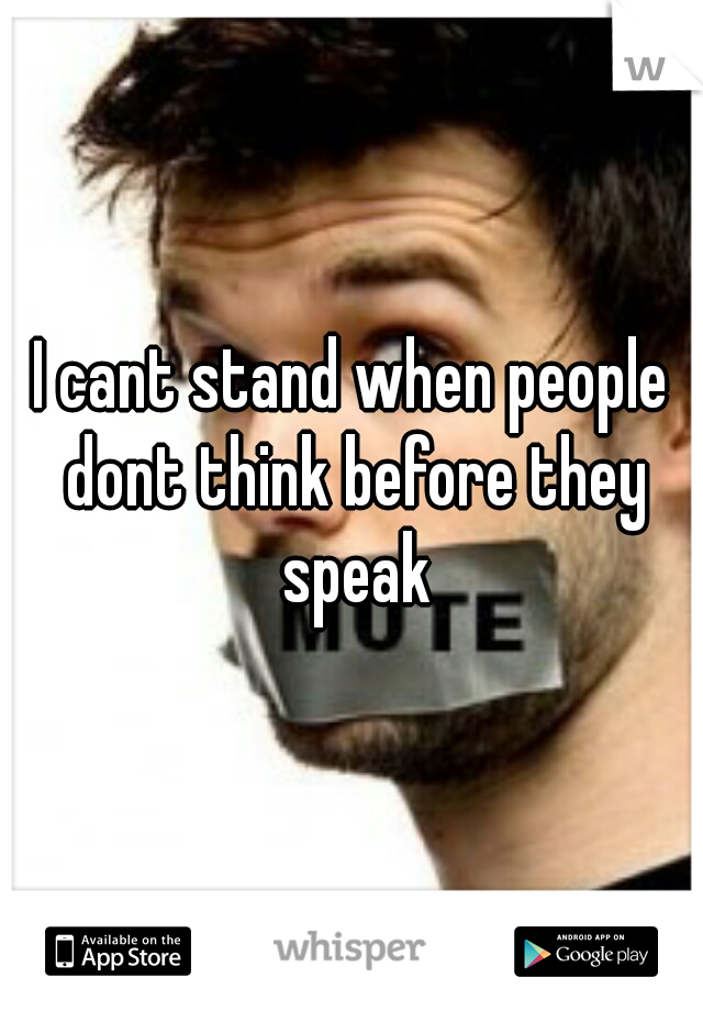 I cant stand when people dont think before they speak