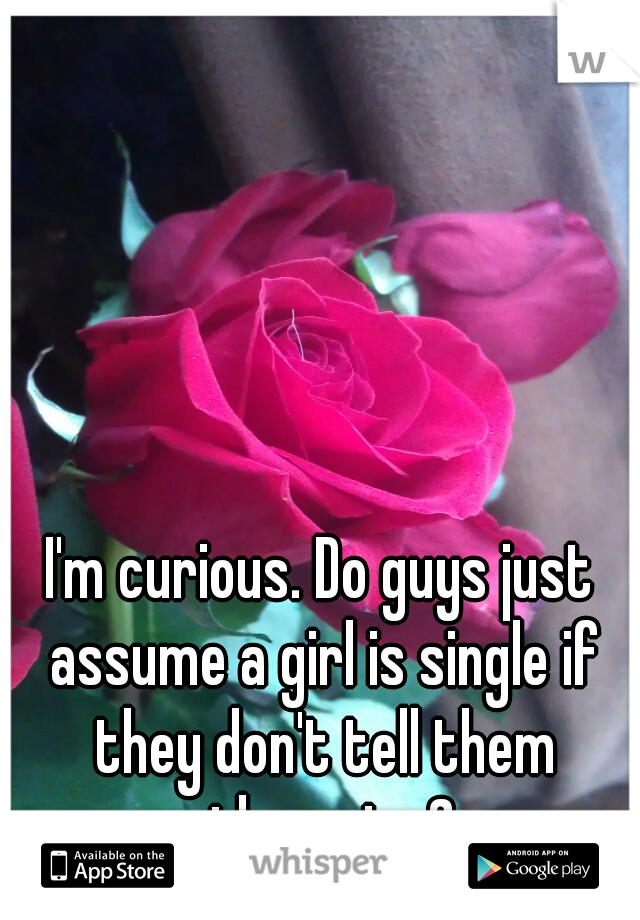 I'm curious. Do guys just assume a girl is single if they don't tell them otherwise?