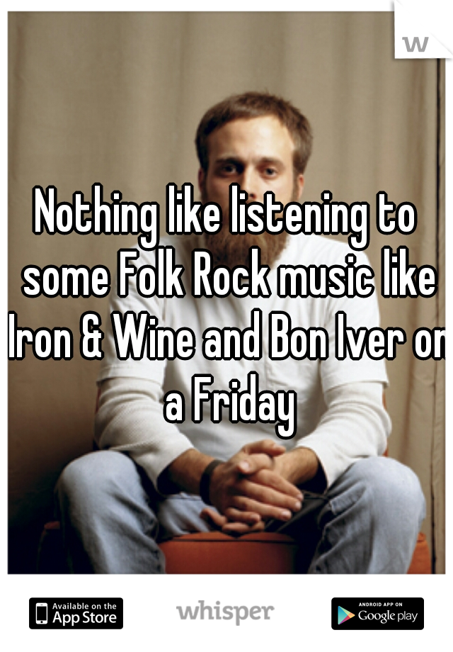 Nothing like listening to some Folk Rock music like Iron & Wine and Bon Iver on a Friday