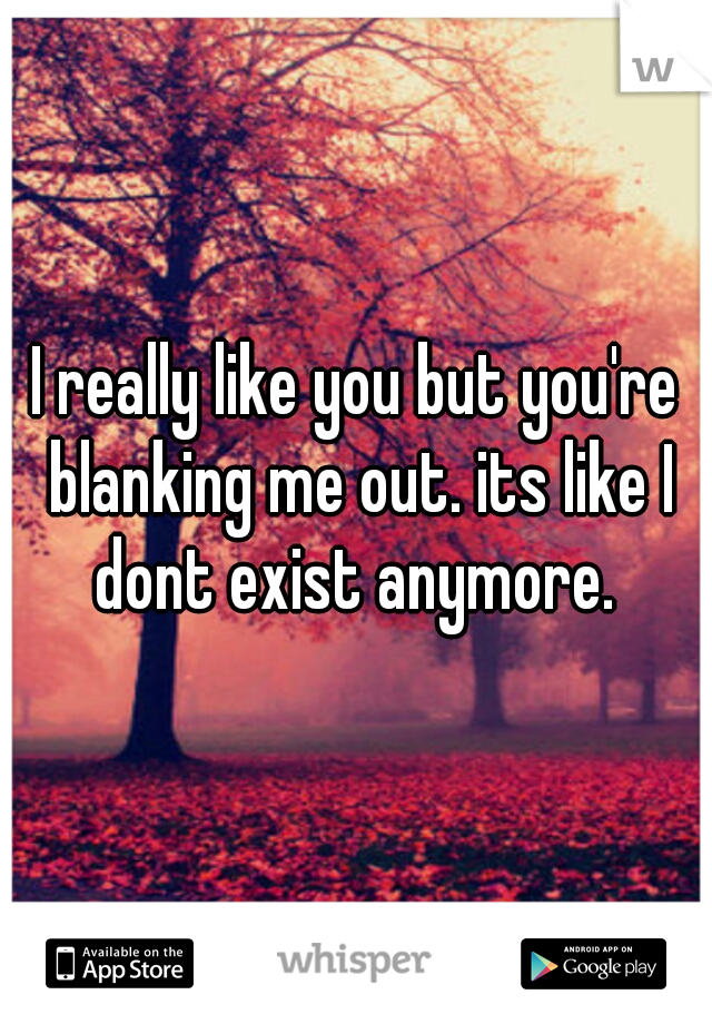 I really like you but you're blanking me out. its like I dont exist anymore.