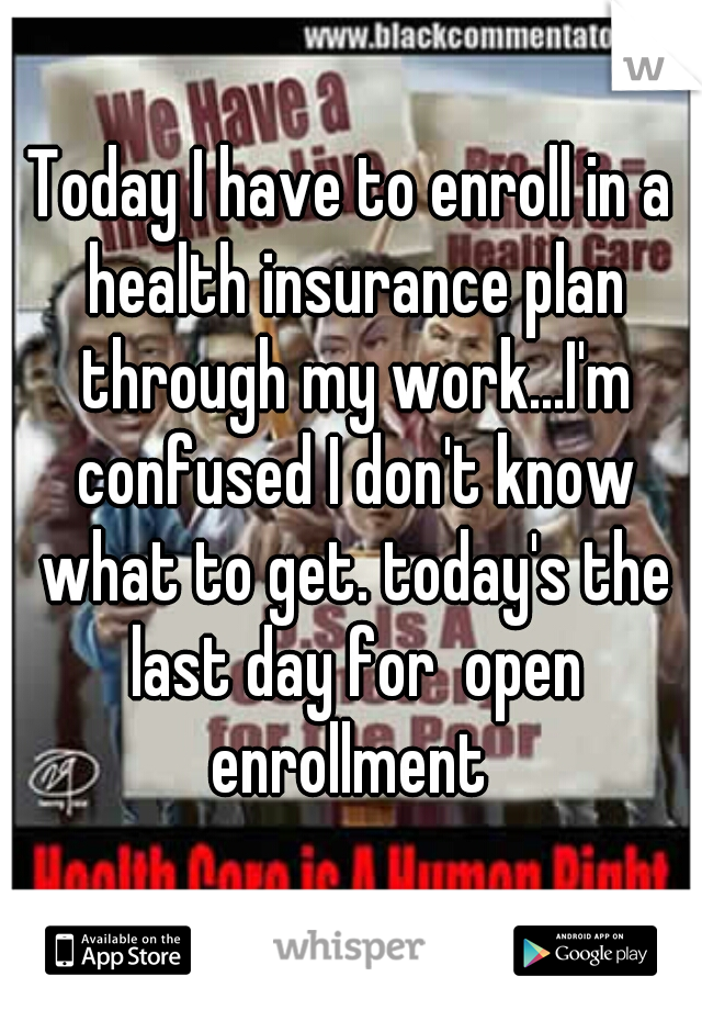 Today I have to enroll in a health insurance plan through my work...I'm confused I don't know what to get. today's the last day for  open enrollment