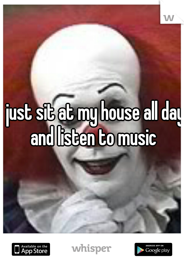 I just sit at my house all day and listen to music